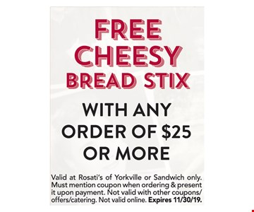 Free cheesy bread stix with any order of $25or more. Valid at Rosati's of Yorkville or Sandwich only.Must mention coupon when ordering & present it upon payment. Not valid with other coupons/offers/catering. Not valid online. Expires 11/30/19.