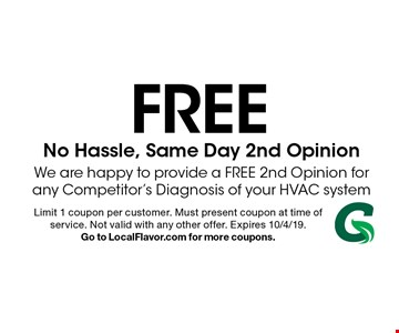 FREE No Hassle, Same Day 2nd Opinion. We are happy to provide a FREE 2nd Opinion for any Competitor's Diagnosis of your HVAC system. Limit 1 coupon per customer. Must present coupon at time of service. Not valid with any other offer. Expires 10/4/19. Go to LocalFlavor.com for more coupons.
