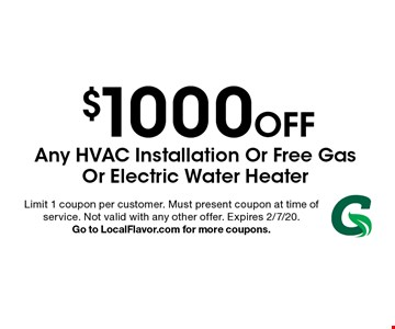 $1000 Off Any Hvac Installation Or Free Gas Or Electric Water Heater. Limit 1 coupon per customer. Must present coupon at time of service. Not valid with any other offer. Expires 2/7/20. Go to LocalFlavor.com for more coupons.
