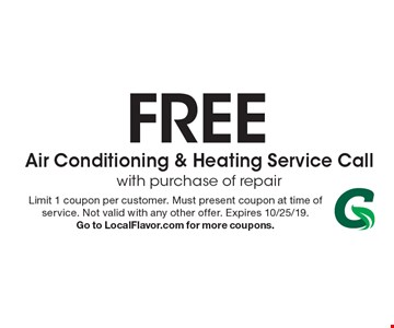 FREE Air Conditioning & Heating Service Call with purchase of repair. Limit 1 coupon per customer. Must present coupon at time of service. Not valid with any other offer. Expires 10/25/19. Go to LocalFlavor.com for more coupons.