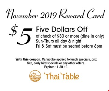 November 2019 Reward Card$5Five Dollars Off of check of $30 or more (dine in only)Sun-Thurs all day & nightFri & Sat must be seated before 6pm. With this coupon. Cannot be applied to lunch specials, prix fixe, early bird specials or any other offers. Expires 11-30-19.