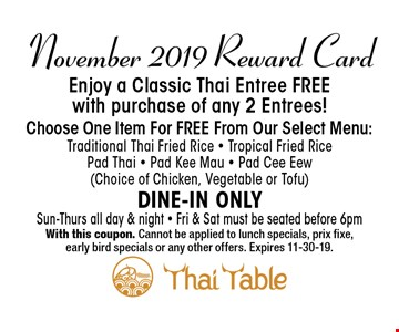 November 2019 Reward CardEnjoy a Classic Thai Entree FREEwith purchase of any 2 Entrees!Choose One Item For FREE From Our Select Menu:Traditional Thai Fried Rice • Tropical Fried Rice • Pad Thai • Pad Kee Mau • Pad Cee Eew(Choice of Chicken, Vegetable or Tofu)Dine-In OnlySun-Thurs all day & night • Fri & Sat must be seated before 6pm. With this coupon. Cannot be applied to lunch specials, prix fixe,early bird specials or any other offers. Expires 11-30-19.