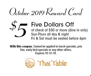October 2019 Reward Card - $5 Five Dollars Off of check of $30 or more (dine in only) Sun-Thurs all day & night • Fri & Sat must be seated before 6pm. With this coupon. Cannot be applied to lunch specials, prix fixe, early bird specials or any other offers.Expires 10-31-19.