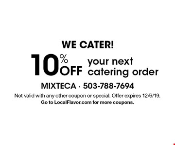 We Cater! 10% off your next catering order. Not valid with any other coupon or special. Offer expires 12/6/19. Go to LocalFlavor.com for more coupons.