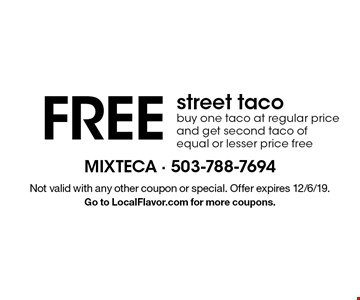 Free street taco. Buy one taco at regular price and get second taco of equal or lesser price free. Not valid with any other coupon or special. Offer expires 12/6/19. Go to LocalFlavor.com for more coupons.