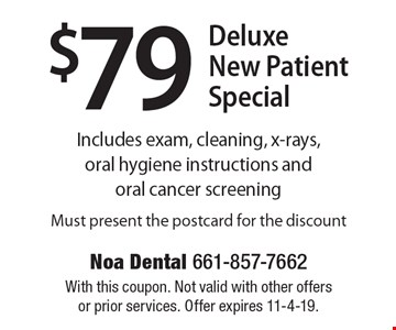 $79 Deluxe New Patient Special. Includes exam, cleaning, x-rays, oral hygiene instructions and oral cancer screening. Must present the postcard for the discount. With this coupon. Not valid with other offers or prior services. Offer expires 11-4-19.