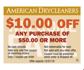 $10.00 off any purchase of $50.00 or more. No cash refunds. Not redeemable for cash. Valid only with this coupon on incoming orders. Not valid with any other offer. Only 1 coupon per order. Coupon must be presented when order is dropped off. Offer expires 12/31/19.