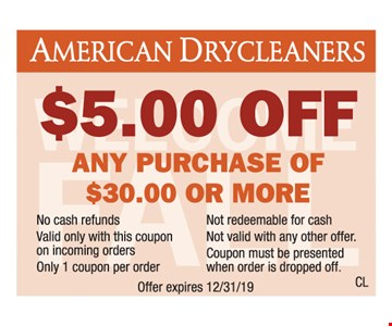 $5.00 off any purchase of $30.00 or more. No cash refunds. Not redeemable for cash. Valid only with this coupon on incoming orders. Not valid with any other offer. Only 1 coupon per order. Coupon must be presented when order is dropped off. Offer expires 12/31/19.