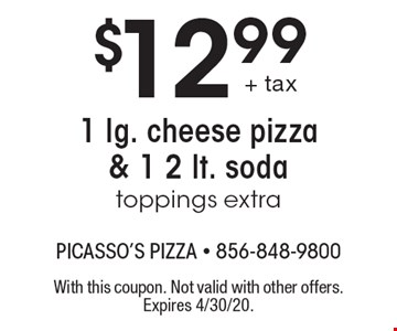 $12.99 1 lg. cheese pizza & 1 2 lt. soda toppings extra. With this coupon. Not valid with other offers. Expires 4/30/20.