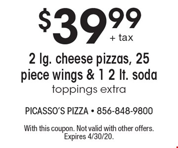 $39.99 2 lg. cheese pizzas, 25 piece wings & 1 2 lt. soda toppings extra. With this coupon. Not valid with other offers. Expires 4/30/20.