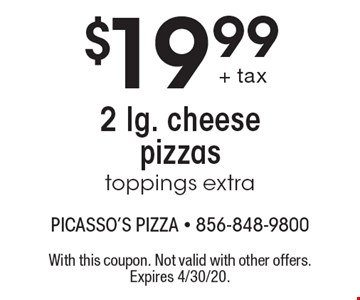 $19.99 2 lg. cheese pizzas toppings extra. With this coupon. Not valid with other offers. Expires 4/30/20.