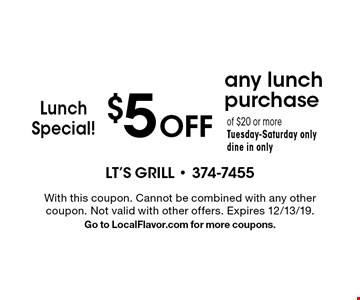 Lunch Special!$5 Off any lunch purchaseof $20 or moreTuesday-Saturday onlydine in only. With this coupon. Cannot be combined with any other coupon. Not valid with other offers. Expires 12/13/19. Go to LocalFlavor.com for more coupons.
