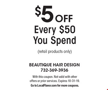 $5 Off Every $50 You Spend (retail products only). With this coupon. Not valid with other offers or prior services. Expires 10-31-19. Go to LocalFlavor.com for more coupons.