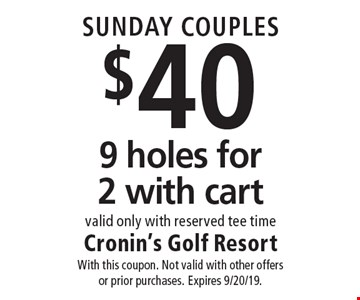 SUNDAY COUPLES $40 9 holes for 2 with cart valid only with reserved tee time. With this coupon. Not valid with other offers or prior purchases. Expires 9/20/19.