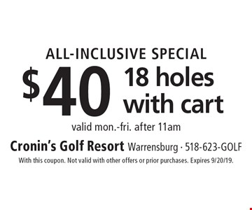 ALL-INCLUSIVE SPECIAL $40 18 holes with cart valid mon.-fri. after 11am. With this coupon. Not valid with other offers or prior purchases. Expires 9/20/19.