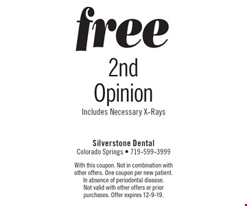 Free 2nd Opinion. Includes Necessary X-Rays. With this coupon. Not in combination with other offers. One coupon per new patient. In absence of periodontal disease. Not valid with other offers or prior purchases. Offer expires 12-9-19.
