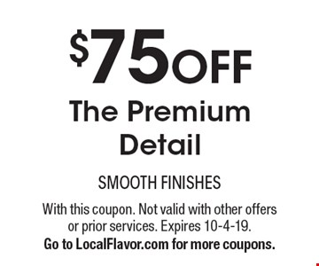 $75 OFF The Premium Detail. With this coupon. Not valid with other offers or prior services. Expires 10-4-19. Go to LocalFlavor.com for more coupons.