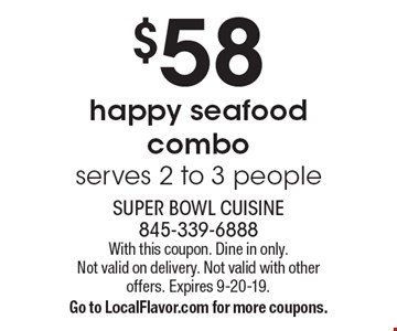 $58 happy seafood combo serves 2 to 3 people. With this coupon. Dine in only. Not valid on delivery. Not valid with other offers. Expires 9-20-19. Go to LocalFlavor.com for more coupons.