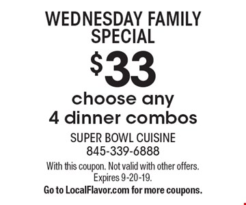 $33 choose any 4 dinner combos WEDNESDAY FAMILY SPECIAL . With this coupon. Not valid with other offers. Expires 9-20-19. Go to LocalFlavor.com for more coupons.