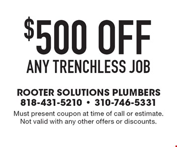 $500 offany trenchless job. Must present coupon at time of call or estimate. Not valid with any other offers or discounts.