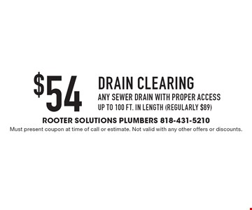 $54 drain clearing: any sewer drain with proper access up to 100 ft. in length (regularly $89). Must present coupon at time of call or estimate. Not valid with any other offers or discounts.