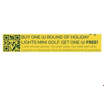 Buy one round of holiday lights mini golf, get one free. Limit one per person. No cash value. Not valid with other coupons or discounts. Must be forfeited at time of purchase.