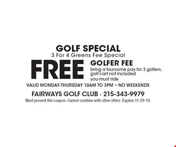 Golf Special: 3 For 4 Greens Fee Special. Free golfer fee. Bring a foursome pay for 3 golfers, golf cart not included, you must ride. Valid Monday-Thursday 10am to 3pm. No Weekends. Must present this coupon. Cannot combine with other offers. Expires 11-29-19.