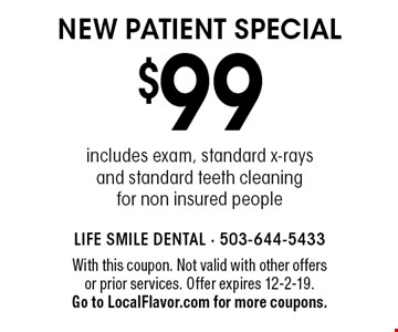 $99 new patient special includes exam, standard x-rays and standard teeth cleaning for non insured people. With this coupon. Not valid with other offers or prior services. Offer expires 12-2-19. Go to LocalFlavor.com for more coupons.