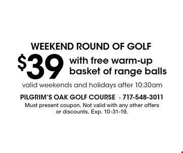 weekend round of golf. $39 with free warm-up basket of range balls. Valid weekends and holidays after 10:30am. Must present coupon. Not valid with any other offers or discounts. Exp. 10-31-19.