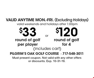 VALID ANYTIME MON.-FRI. (Excluding Holidays) valid weekends and holidays after 1:00pm. $33 round of golf per player (includes cart) or $120 round of golf for 4 (includes cart). Must present coupon. Not valid with any other offers or discounts. Exp. 10-31-19.