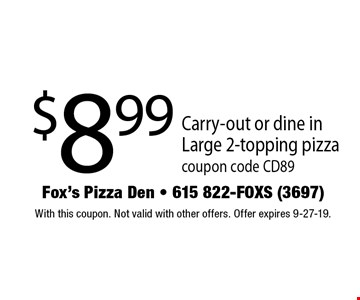 $8.99 Carry-out or dine in Large 2-topping pizza. coupon code CD89. With this coupon. Not valid with other offers. Offer expires 9-27-19.