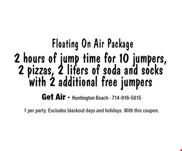 2 hours of jump time for 10 jumpers, 2 pizzas, 2 liters of soda and socks with 2 additional free jumpers Floating On Air Package. 1 per party. Excludes blackout days and holidays. With this coupon.