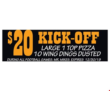 $20 Kick-Off Large 1 Top Pizza 10 Wing Dings Dusted. During all football games. Mr. Mikes. Expires 12/30/19.
