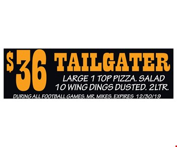 $36 Tailgater Large 1 Top Pizza. Salad 10 Wing Dings Dusted. 2Ltr. During all football games. Mr. Mikes. Expires 12/30/19