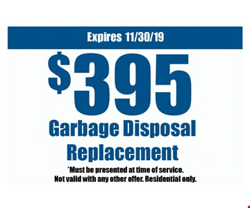 $395 garbage disposal replacement. *Must be presented at time of service. Not valid with any other offer. Residential only.