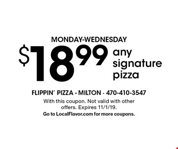 MONDAY-WEDNESDAY $18.99 any signature pizza. With this coupon. Not valid with other offers. Expires 11/1/19. Go to LocalFlavor.com for more coupons.