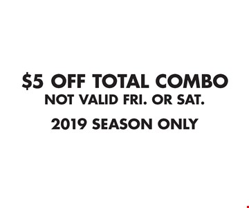 $5 OFF TOTAL COMBO. NOT VALID FRI. OR SAT. 2019 SEASON ONLY Expires 11-3-19.