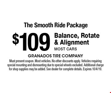 The Smooth Ride Package $109 Balance, Rotate & Alignmentmost cars. Must present coupon. Most vehicles. No other discounts apply. Vehicles requiring special mounting and dismounting due to special wheels excluded. Additional charge for shop supplies may be added. See dealer for complete details. Expires 10/4/19.