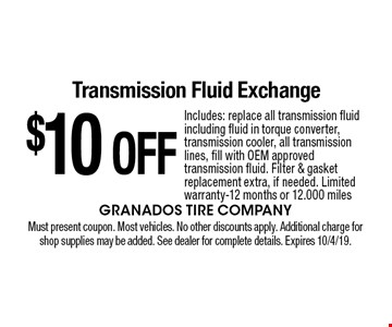$10 OFF Transmission Fluid Exchange Includes: replace all transmission fluid including fluid in torque converter, transmission cooler, all transmission lines, fill with OEM approved transmission fluid. Filter & gasket replacement extra, if needed. Limited warranty-12 months or 12.000 miles. Must present coupon. Most vehicles. No other discounts apply. Additional charge for shop supplies may be added. See dealer for complete details. Expires 10/4/19.