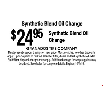 $24.95 Synthetic Blend Oil Change Synthetic Blend Oil Change. Must present coupon. Savings off reg. price. Most vehicles. No other discounts apply. Up to 5 quarts of bulk oil. Canister filter, diesel and full synthetic oil extra. Fluid/filter disposal charges may apply. Additional charge for shop supplies may be added. See dealer for complete details. Expires 10/4/19.