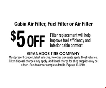 $5 OFF Cabin Air Filter, Fuel Filter or Air Filter Filter replacement will help improve fuel efficiency and interior cabin comfort. Must present coupon. Most vehicles. No other discounts apply. Most vehicles. Filter disposal charges may apply. Additional charge for shop supplies may be added. See dealer for complete details. Expires 10/4/19.