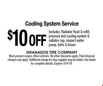 $10 OFF Cooling System Service Includes: Radiator flush & refill, pressure test cooling system & radiator cap, inspect water pump, belts & hoses. Must present coupon. Most vehicles. No other discounts apply. Fluid disposal charges may apply. Additional charge for shop supplies may be added. See dealer for complete details. Expires 10/4/19.