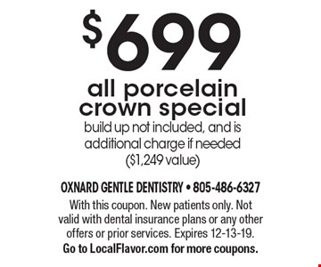 $699 all porcelain crown special. Build up not included, and is additional charge if needed ($1,249 value). With this coupon. New patients only. Not valid with dental insurance plans or any other offers or prior services. Expires 12-13-19. Go to LocalFlavor.com for more coupons.
