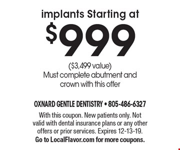 implants Starting at $999 ($3,499 value) Must complete abutment and crown with this offer. With this coupon. New patients only. Not valid with dental insurance plans or any other offers or prior services. Expires 12-13-19. Go to LocalFlavor.com for more coupons.