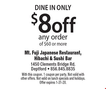 DINE IN ONLY $8off any orderof $60 or more. With this coupon. 1 coupon per party. Not valid with other offers. Not valid on lunch specials and holidays. Offer expires 1-31-20.