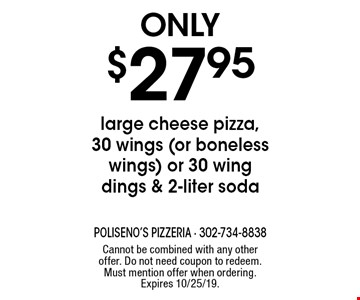 Only $27.95 large cheese pizza, 30 wings (or boneless wings) or 30 wing dings & 2-liter soda. Cannot be combined with any other offer. Do not need coupon to redeem. Must mention offer when ordering. Expires 10/25/19.
