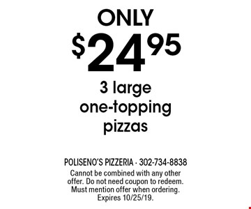 Only $24.95 3 large one-topping pizzas. Cannot be combined with any other offer. Do not need coupon to redeem. Must mention offer when ordering. Expires 10/25/19.