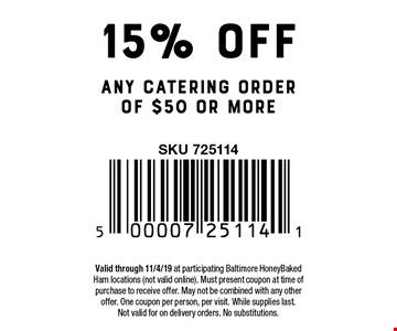 15% off any catering order of $50 or more. Valid through 11/4/19 at participating Baltimore HoneyBaked Ham locations (not valid online). Must present coupon at time of purchase to receive offer. May not be combined with any other offer. One coupon per person, per visit. While supplies last.Not valid for on delivery orders. No substitutions.
