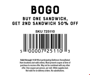 BOGO Buy one sandwich, get 2nd sandwich 50% off. Valid through 11/4/19 at participating Baltimore HoneyBaked Ham locations (not valid online). Must present coupon at time of purchase to receive offer. May not be combined with any other offer. One coupon per person, per visit. While supplies last.Not valid for on delivery orders. No substitutions.