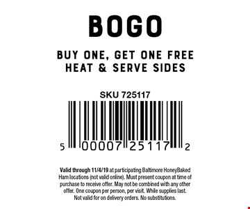 BOGO Buy one, get one free heat & serve sides. Valid through 11/4/19 at participating Baltimore HoneyBaked Ham locations (not valid online). Must present coupon at time of purchase to receive offer. May not be combined with any other offer. One coupon per person, per visit. While supplies last.Not valid for on delivery orders. No substitutions.